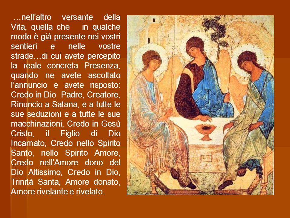 …nell'altro versante della Vita, quella che in qualche modo è già presente nei vostri sentieri e nelle vostre strade…di cui avete percepito la reale concreta Presenza, quando ne avete ascoltato l'annuncio e avete risposto: Credo in Dio Padre, Creatore, Rinuncio a Satana, e a tutte le sue seduzioni e a tutte le sue macchinazioni, Credo in Gesù Cristo, il Figlio di Dio Incarnato, Credo nello Spirito Santo, nello Spirito Amore, Credo nell'Amore dono del Dio Altissimo, Credo in Dio, Trinità Santa, Amore donato, Amore rivelante e rivelato.