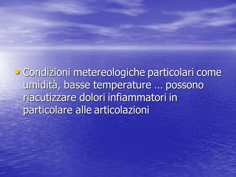 Condizioni metereologiche particolari come umidità, basse temperature … possono riacutizzare dolori infiammatori in particolare alle articolazioni