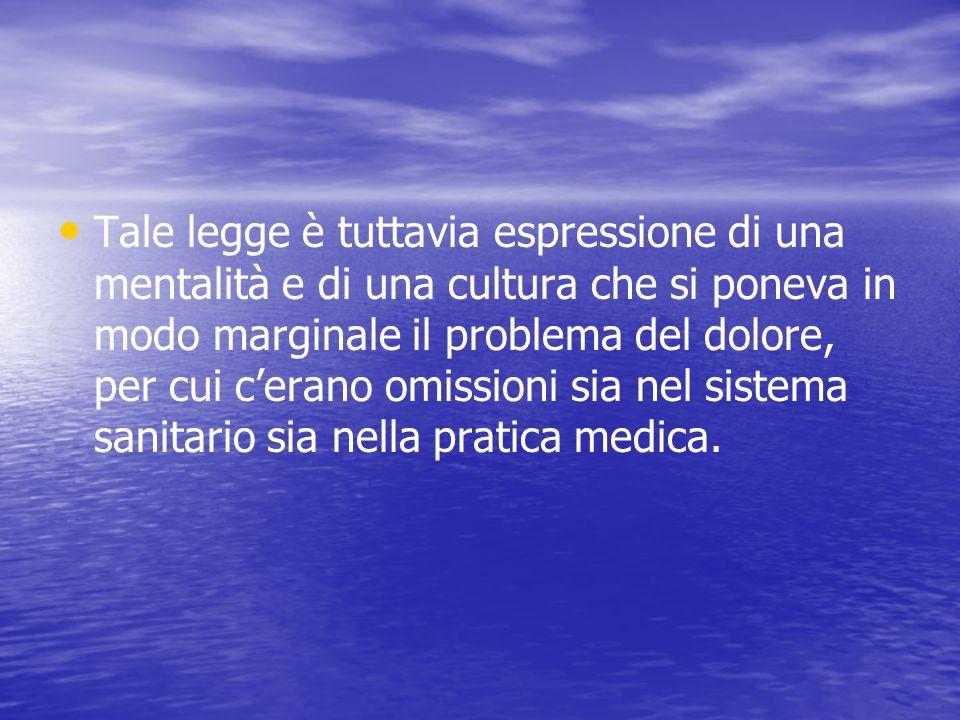 Tale legge è tuttavia espressione di una mentalità e di una cultura che si poneva in modo marginale il problema del dolore, per cui c'erano omissioni sia nel sistema sanitario sia nella pratica medica.