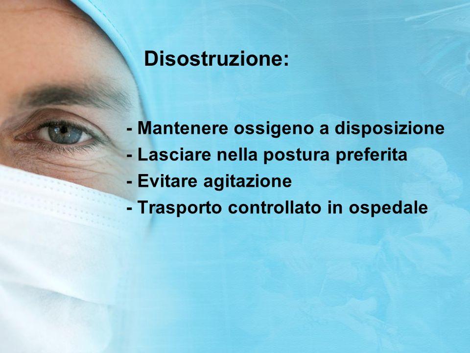 Disostruzione: - Mantenere ossigeno a disposizione - Lasciare nella postura preferita - Evitare agitazione - Trasporto controllato in ospedale