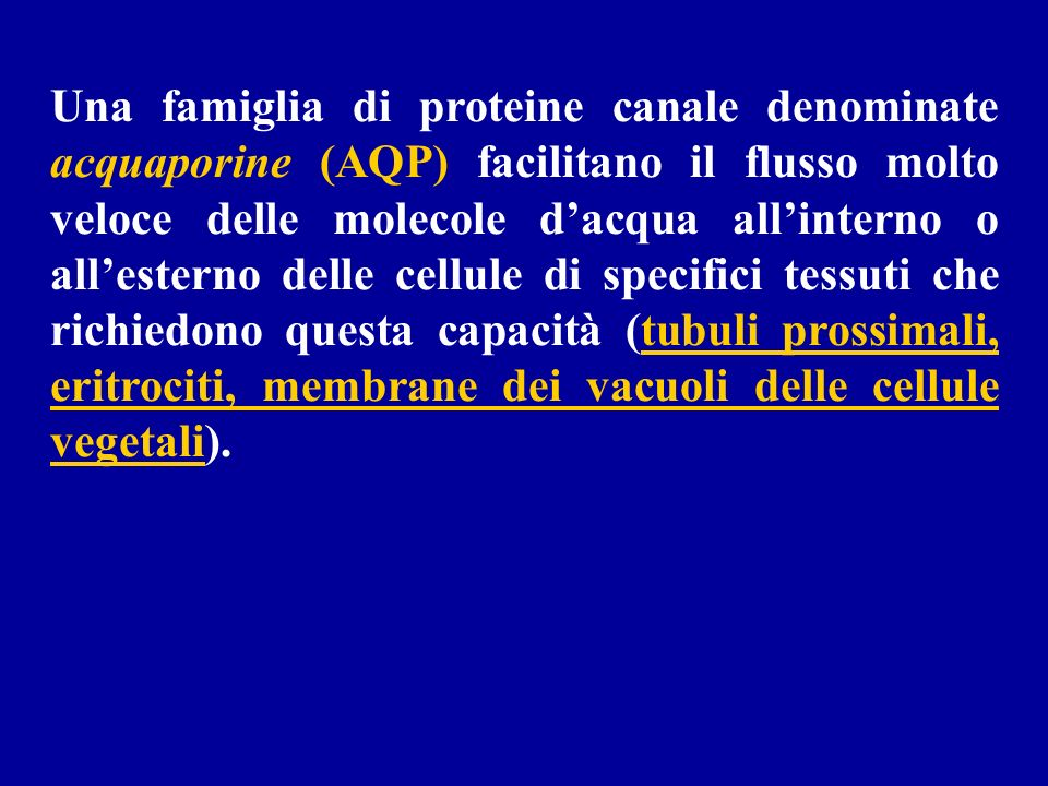 Una famiglia di proteine canale denominate acquaporine (AQP) facilitano il flusso molto veloce delle molecole d'acqua all'interno o all'esterno delle cellule di specifici tessuti che richiedono questa capacità (tubuli prossimali, eritrociti, membrane dei vacuoli delle cellule vegetali).