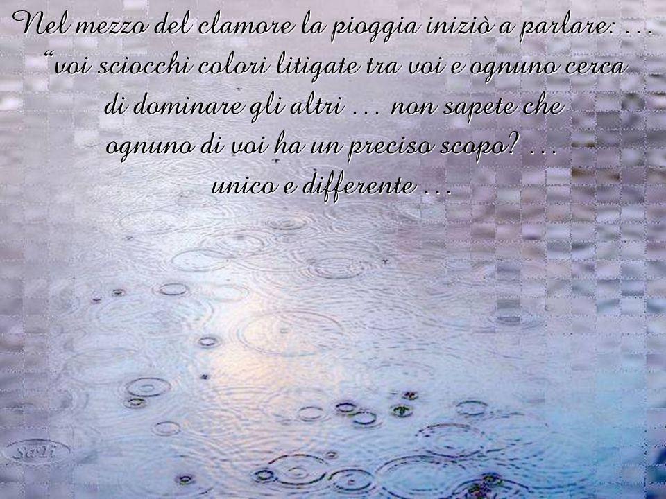 Nel mezzo del clamore la pioggia iniziò a parlare: … voi sciocchi colori litigate tra voi e ognuno cerca di dominare gli altri … non sapete che ognuno di voi ha un preciso scopo.