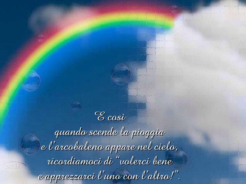 E così quando scende la pioggia e l'arcobaleno appare nel cielo, ricordiamoci di volerci bene e apprezzarci l'uno con l'altro! .