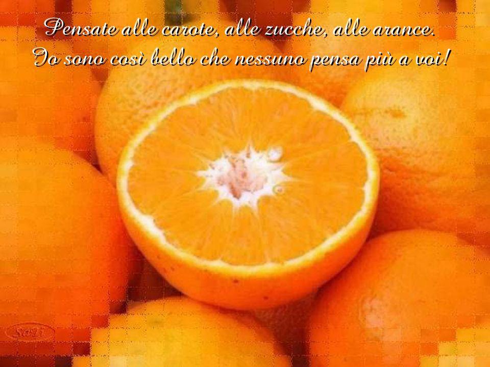 Pensate alle carote, alle zucche, alle arance