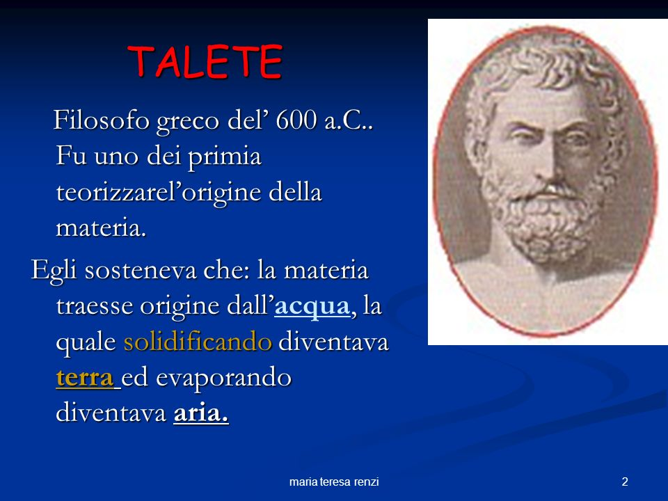 TALETE Filosofo greco del' 600 a.C.. Fu uno dei primia teorizzarel'origine della materia.