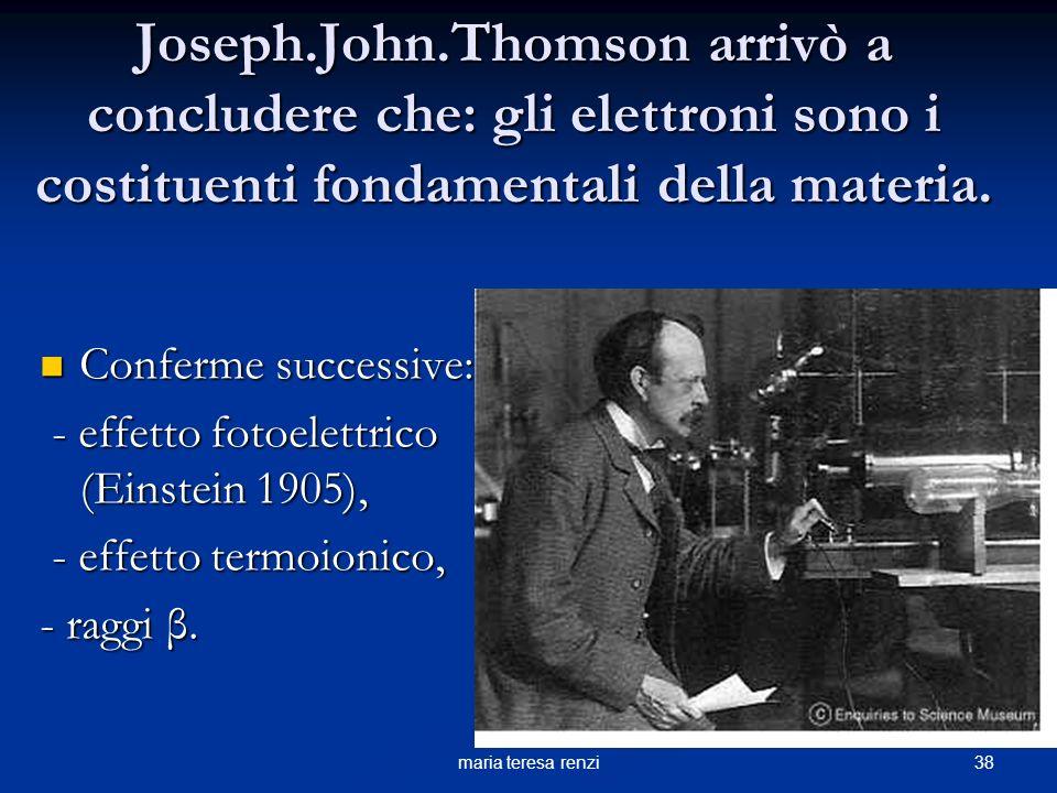 Joseph.John.Thomson arrivò a concludere che: gli elettroni sono i costituenti fondamentali della materia.