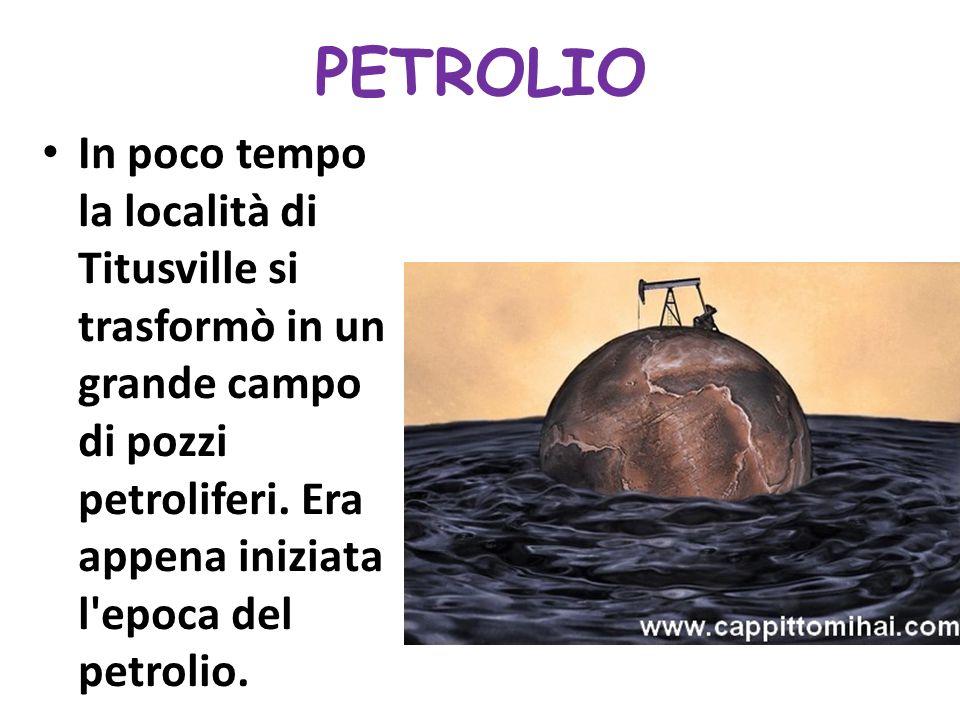 PETROLIO In poco tempo la località di Titusville si trasformò in un grande campo di pozzi petroliferi.