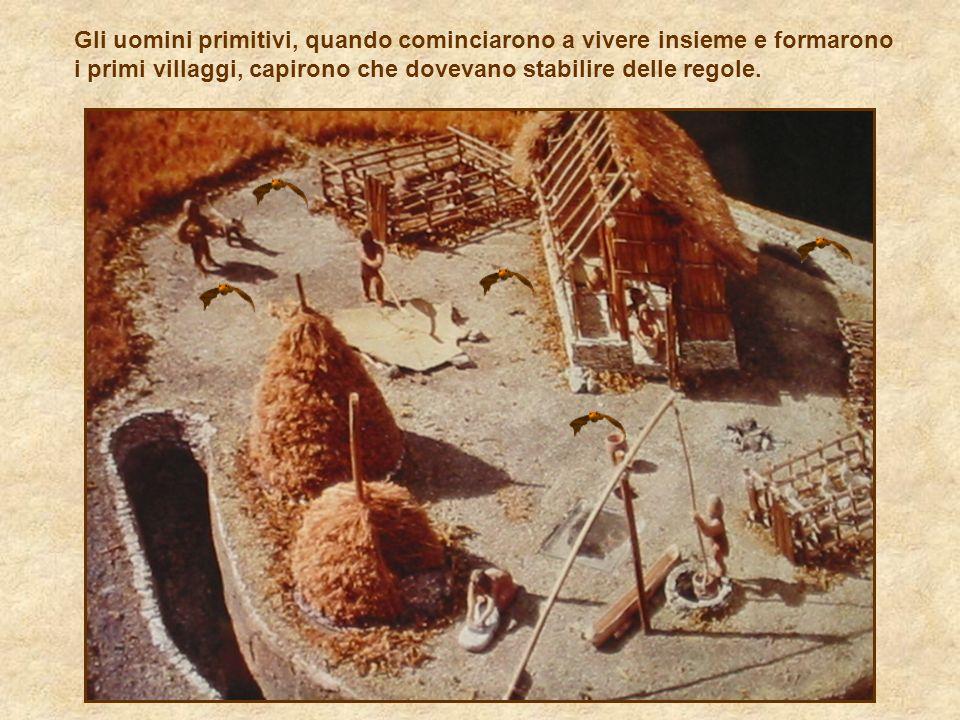 Gli uomini primitivi, quando cominciarono a vivere insieme e formarono i primi villaggi, capirono che dovevano stabilire delle regole.