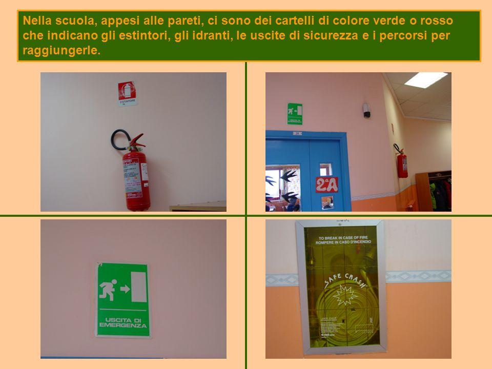 Nella scuola, appesi alle pareti, ci sono dei cartelli di colore verde o rosso che indicano gli estintori, gli idranti, le uscite di sicurezza e i percorsi per raggiungerle.