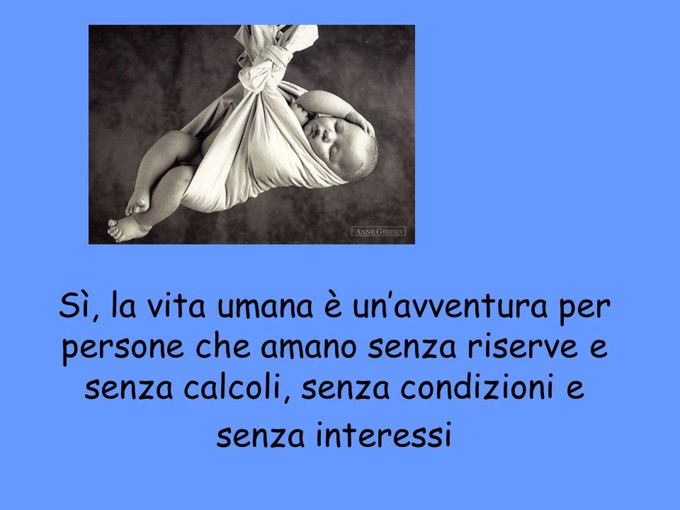 Sì, la vita umana è un'avventura per persone che amano senza riserve e senza calcoli, senza condizioni e senza interessi