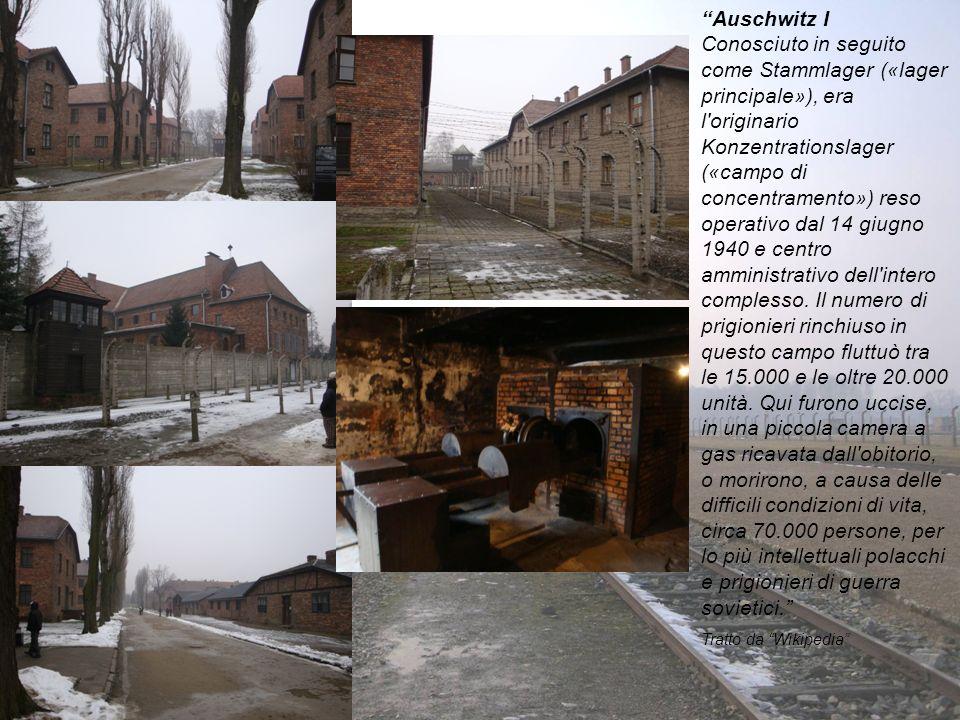 Auschwitz I Conosciuto in seguito come Stammlager («lager principale»), era l originario Konzentrationslager («campo di concentramento») reso operativo dal 14 giugno 1940 e centro amministrativo dell intero complesso. Il numero di prigionieri rinchiuso in questo campo fluttuò tra le 15.000 e le oltre 20.000 unità. Qui furono uccise, in una piccola camera a gas ricavata dall obitorio, o morirono, a causa delle difficili condizioni di vita, circa 70.000 persone, per lo più intellettuali polacchi e prigionieri di guerra sovietici.