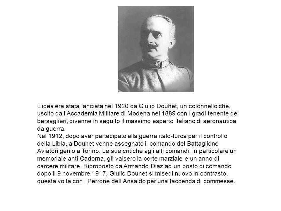 L'idea era stata lanciata nel 1920 da Giulio Douhet, un colonnello che, uscito dall'Accademia Militare di Modena nel 1889 con i gradi tenente dei bersaglieri, divenne in seguito il massimo esperto italiano di aeronautica da guerra.