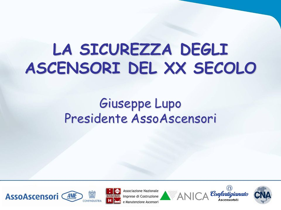 LA SICUREZZA DEGLI ASCENSORI DEL XX SECOLO Giuseppe Lupo Presidente AssoAscensori