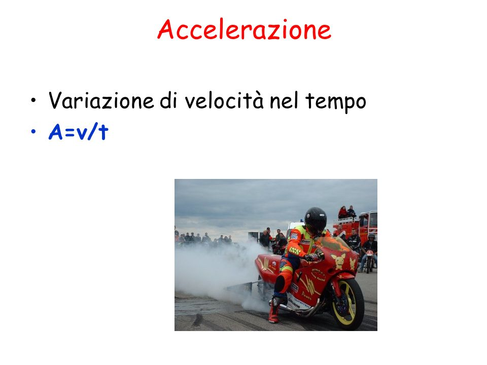 Accelerazione Variazione di velocità nel tempo A=v/t