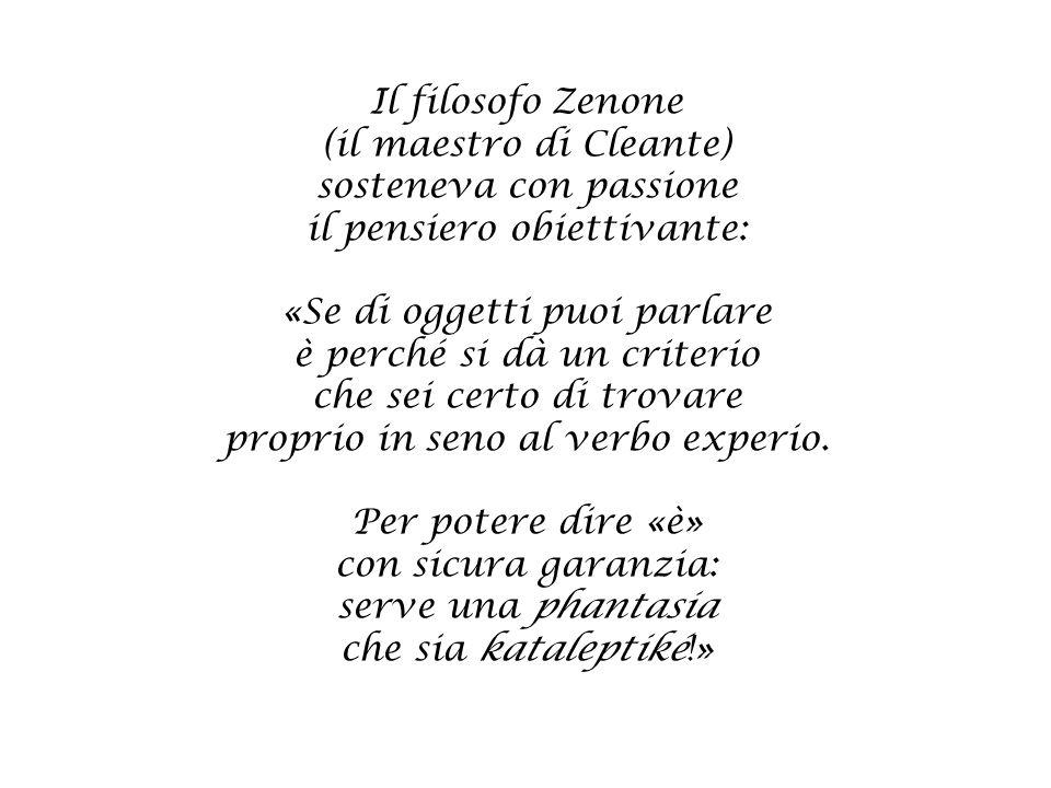 Il filosofo Zenone (il maestro di Cleante) sosteneva con passione il pensiero obiettivante: «Se di oggetti puoi parlare è perché si dà un criterio che sei certo di trovare proprio in seno al verbo experio.