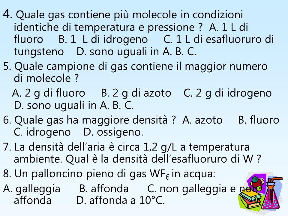 4. Quale gas contiene più molecole in condizioni identiche di temperatura e pressione A. 1 L di fluoro B. 1 L di idrogeno C. 1 L di esafluoruro di tungsteno D. sono uguali in A. B. C.