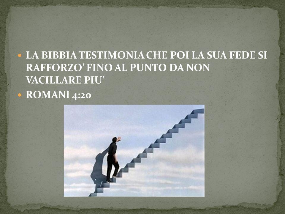 LA BIBBIA TESTIMONIA CHE POI LA SUA FEDE SI RAFFORZO' FINO AL PUNTO DA NON VACILLARE PIU'