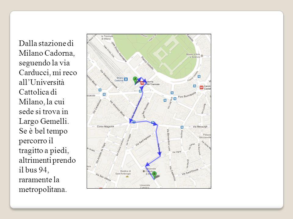 Dalla stazione di Milano Cadorna, seguendo la via Carducci, mi reco all'Università Cattolica di Milano, la cui sede si trova in Largo Gemelli.