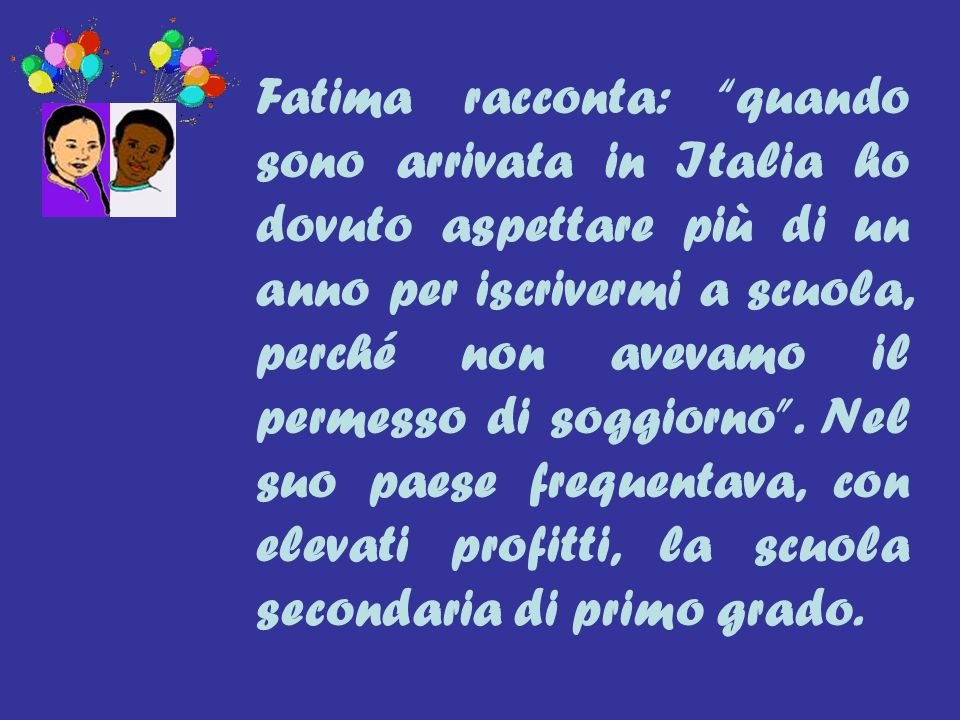 Fatima racconta: quando sono arrivata in Italia ho dovuto aspettare più di un anno per iscrivermi a scuola, perché non avevamo il permesso di soggiorno .
