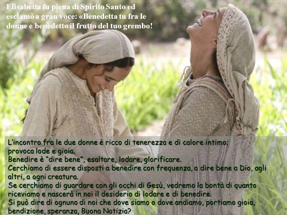 Elisabetta fu piena di Spirito Santo ed esclamò a gran voce: «Benedetta tu fra le donne e benedetto il frutto del tuo grembo!
