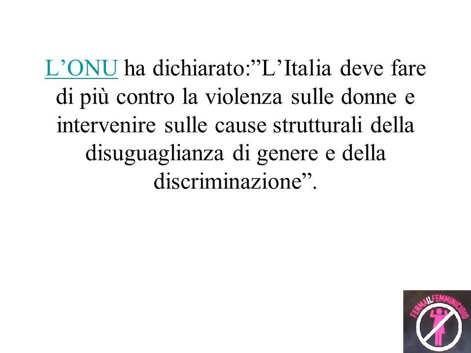 L'ONU ha dichiarato: L'Italia deve fare di più contro la violenza sulle donne e intervenire sulle cause strutturali della disuguaglianza di genere e della discriminazione .