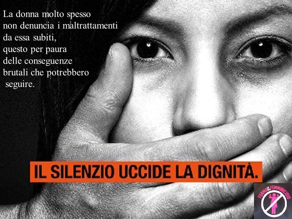 La donna molto spesso non denuncia i maltrattamenti. da essa subiti, questo per paura. delle conseguenze.