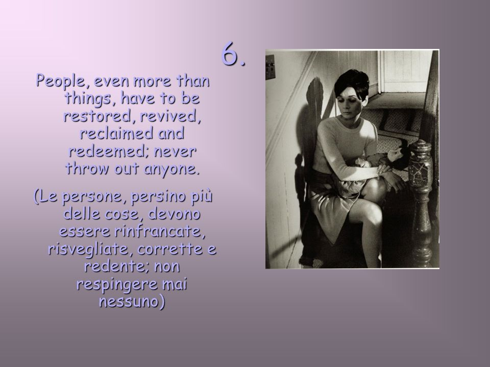 6.People, even more than things, have to be restored, revived, reclaimed and redeemed; never throw out anyone.