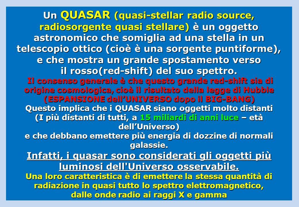 Un QUASAR (quasi-stellar radio source, radiosorgente quasi stellare) è un oggetto astronomico che somiglia ad una stella in un telescopio ottico (cioè è una sorgente puntiforme), e che mostra un grande spostamento verso il rosso(red-shift) del suo spettro.
