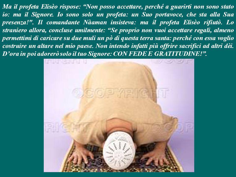 Ma il profeta Elisèo rispose: Non posso accettare, perché a guarirti non sono stato io: ma il Signore.