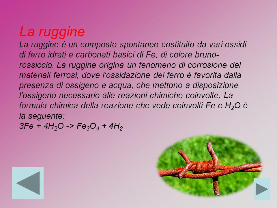 La ruggine La ruggine è un composto spontaneo costituito da vari ossidi di ferro idrati e carbonati basici di Fe, di colore bruno-rossiccio. La ruggine origina un fenomeno di corrosione dei materiali ferrosi, dove l'ossidazione del ferro è favorita dalla presenza di ossigeno e acqua, che mettono a disposizione l ossigeno necessario alle reazioni chimiche coinvolte. La formula chimica della reazione che vede coinvolti Fe e H2O è la seguente: 3Fe + 4H2O -> Fe3O4 + 4H2