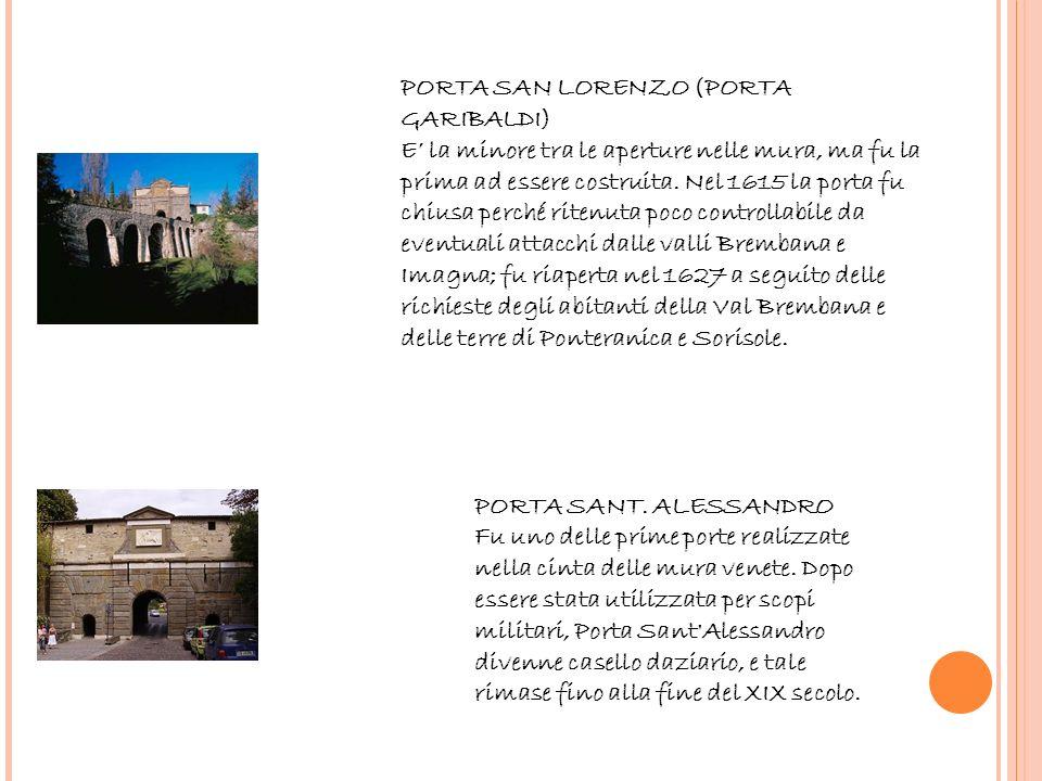 PORTA SAN LORENZO (PORTA GARIBALDI) E' la minore tra le aperture nelle mura, ma fu la prima ad essere costruita. Nel 1615 la porta fu chiusa perché ritenuta poco controllabile da eventuali attacchi dalle valli Brembana e Imagna; fu riaperta nel 1627 a seguito delle richieste degli abitanti della Val Brembana e delle terre di Ponteranica e Sorisole.