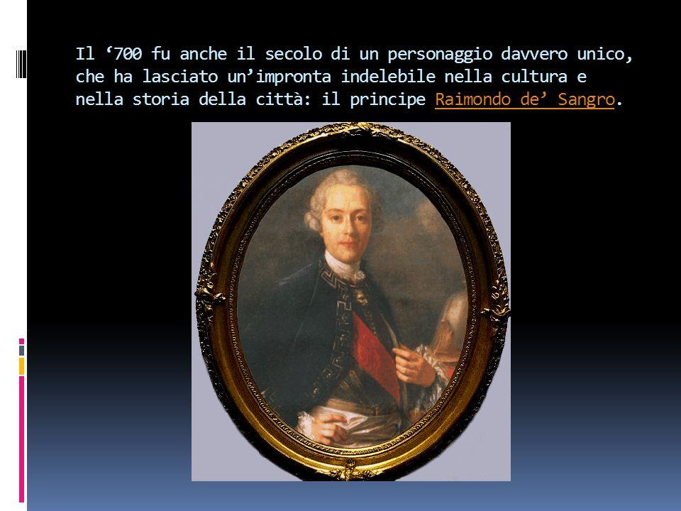 Il '700 fu anche il secolo di un personaggio davvero unico, che ha lasciato un'impronta indelebile nella cultura e nella storia della città: il principe Raimondo de' Sangro.