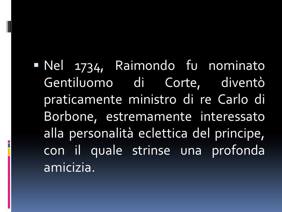 Nel 1734, Raimondo fu nominato Gentiluomo di Corte, diventò praticamente ministro di re Carlo di Borbone, estremamente interessato alla personalità eclettica del principe, con il quale strinse una profonda amicizia.