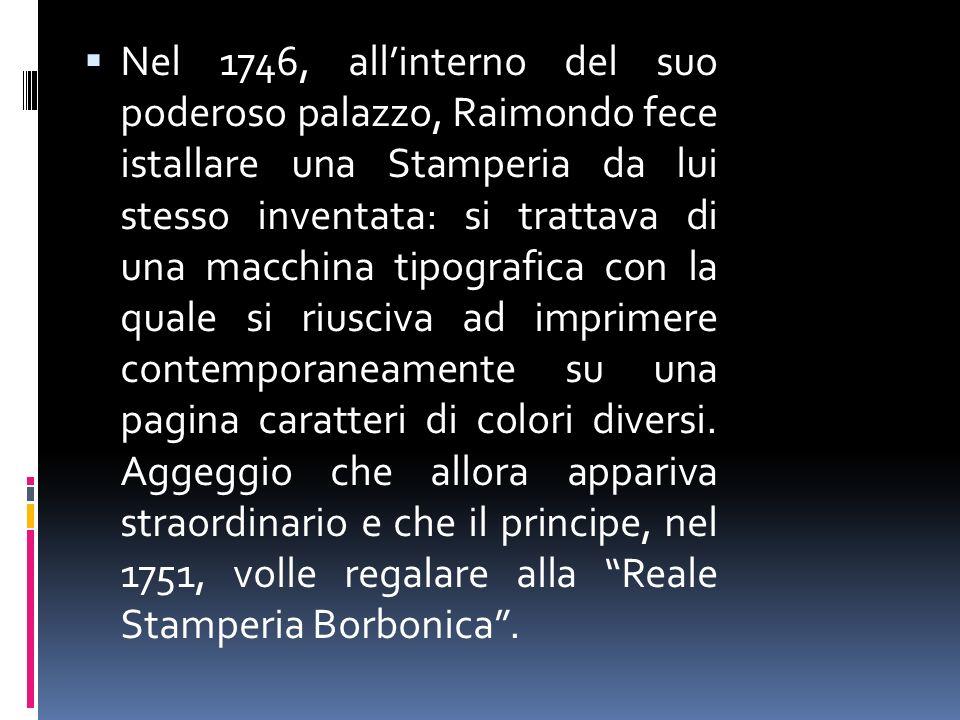 Nel 1746, all'interno del suo poderoso palazzo, Raimondo fece istallare una Stamperia da lui stesso inventata: si trattava di una macchina tipografica con la quale si riusciva ad imprimere contemporaneamente su una pagina caratteri di colori diversi.