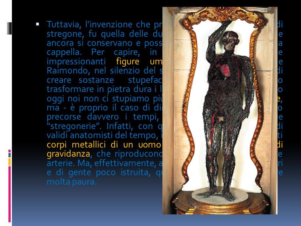 Tuttavia, l'invenzione che procurò a Raimondo la fama di stregone, fu quella delle due macchine anatomiche, che ancora si conservano e possono visitarsi nella cripta della cappella.
