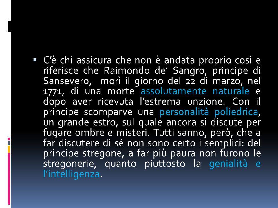 C'è chi assicura che non è andata proprio così e riferisce che Raimondo de' Sangro, principe di Sansevero, morì il giorno del 22 di marzo, nel 1771, di una morte assolutamente naturale e dopo aver ricevuta l'estrema unzione.