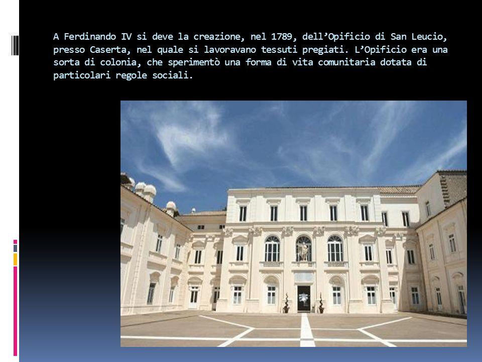 A Ferdinando IV si deve la creazione, nel 1789, dell'Opificio di San Leucio, presso Caserta, nel quale si lavoravano tessuti pregiati.