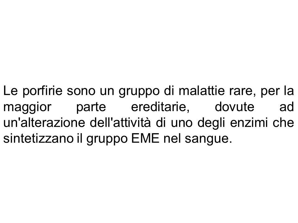 Le porfirie sono un gruppo di malattie rare, per la maggior parte ereditarie, dovute ad un alterazione dell attività di uno degli enzimi che sintetizzano il gruppo EME nel sangue.