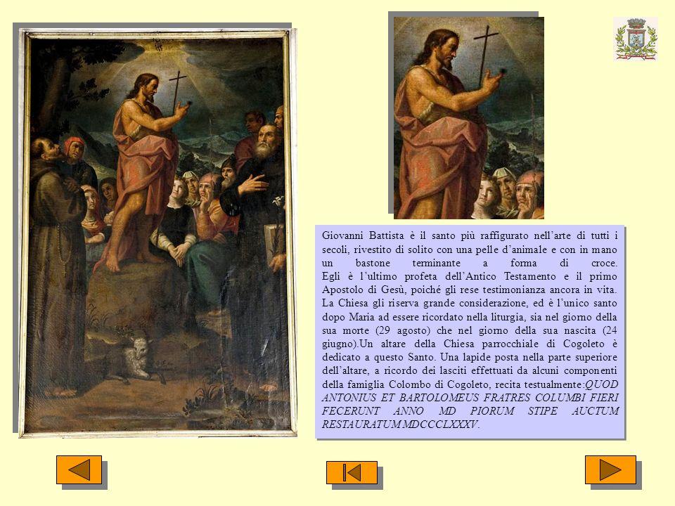 Giovanni Battista è il santo più raffigurato nell'arte di tutti i secoli, rivestito di solito con una pelle d'animale e con in mano un bastone terminante a forma di croce.