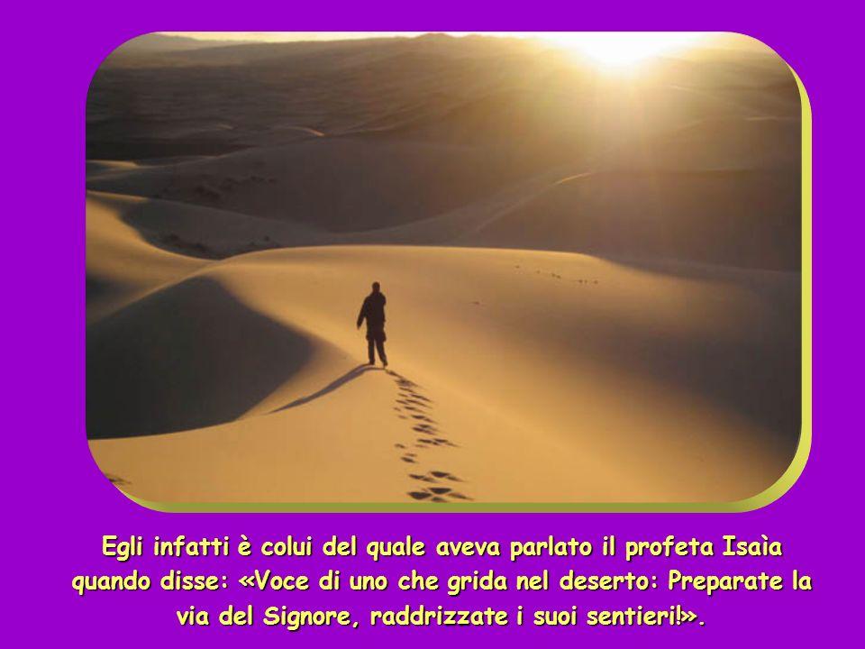 Egli infatti è colui del quale aveva parlato il profeta Isaìa quando disse: «Voce di uno che grida nel deserto: Preparate la via del Signore, raddrizzate i suoi sentieri!».