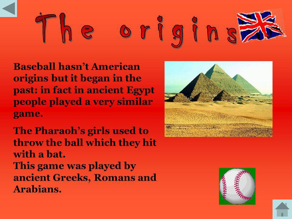 The origins Baseball hasn't American origins but it began in the past: in fact in ancient Egypt people played a very similar game.