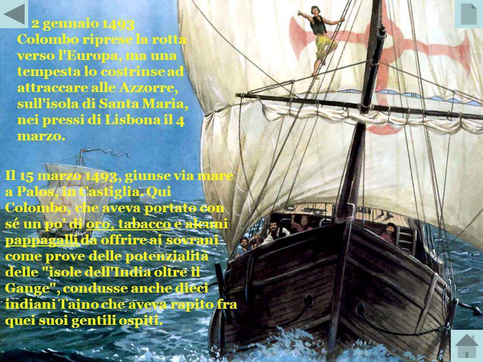Il 2 gennaio 1493 Colombo riprese la rotta verso l Europa, ma una tempesta lo costrinse ad attraccare alle Azzorre, sull isola di Santa Maria, nei pressi di Lisbona il 4 marzo.