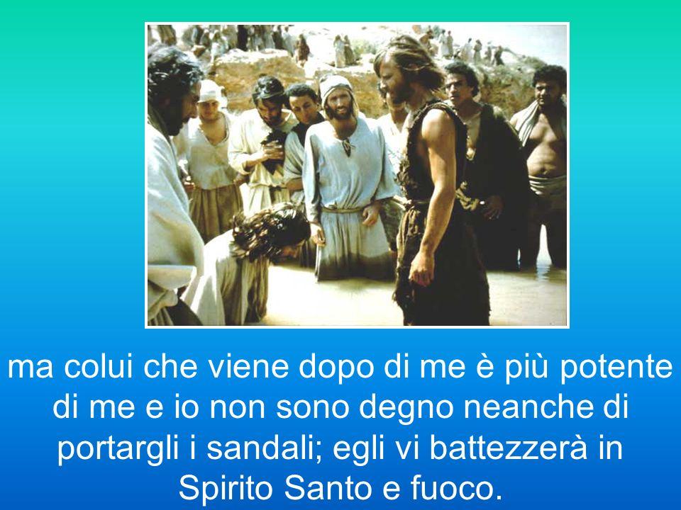 ma colui che viene dopo di me è più potente di me e io non sono degno neanche di portargli i sandali; egli vi battezzerà in Spirito Santo e fuoco.
