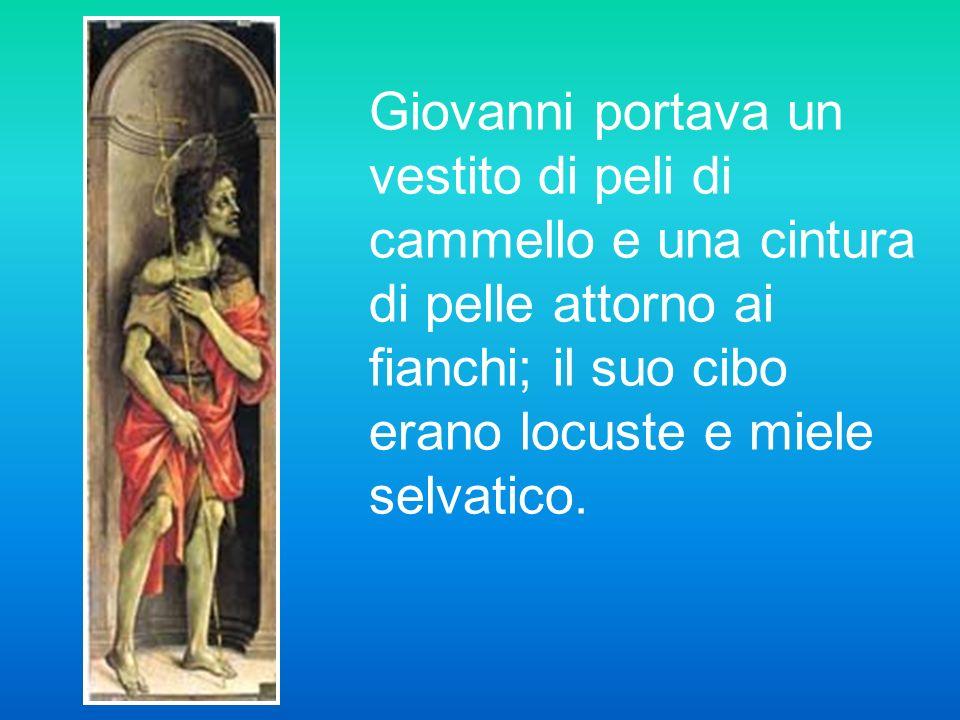 Giovanni portava un vestito di peli di cammello e una cintura di pelle attorno ai fianchi; il suo cibo erano locuste e miele selvatico.