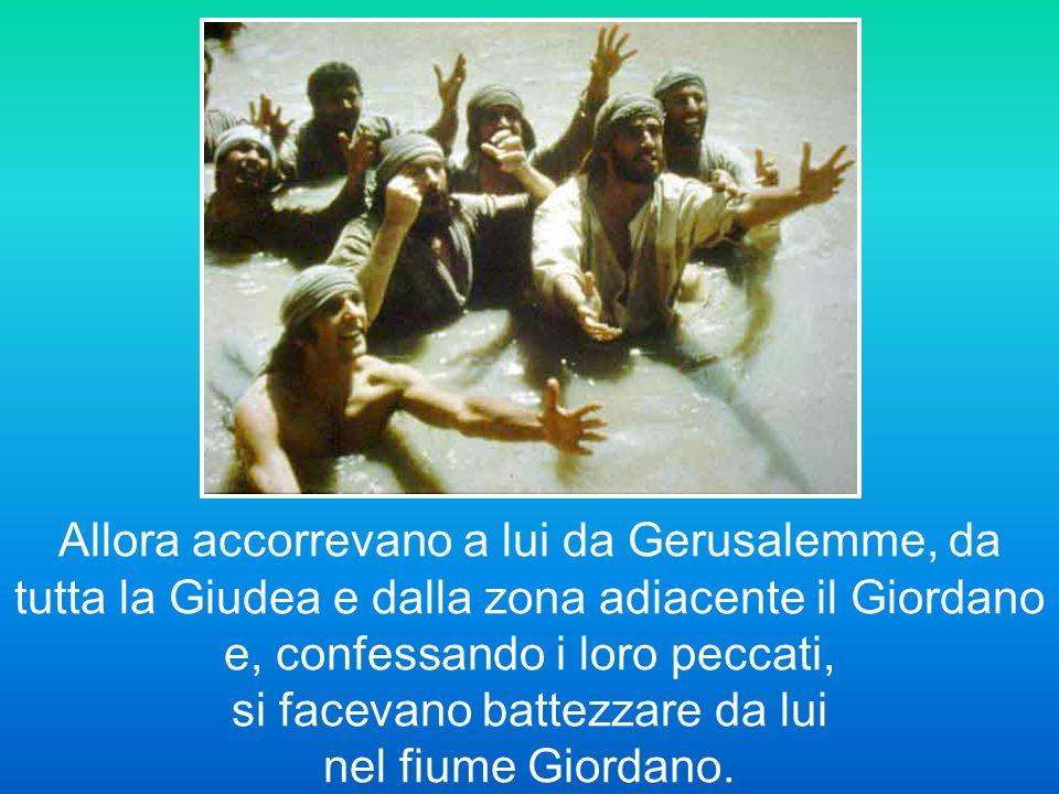 Allora accorrevano a lui da Gerusalemme, da tutta la Giudea e dalla zona adiacente il Giordano e, confessando i loro peccati, si facevano battezzare da lui nel fiume Giordano.