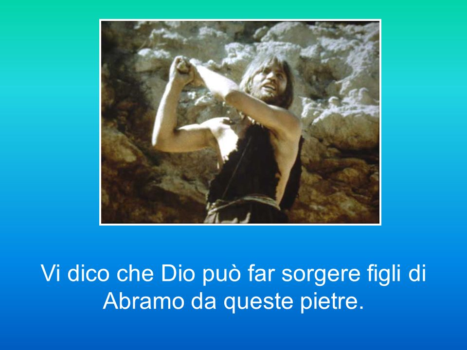 Vi dico che Dio può far sorgere figli di Abramo da queste pietre.