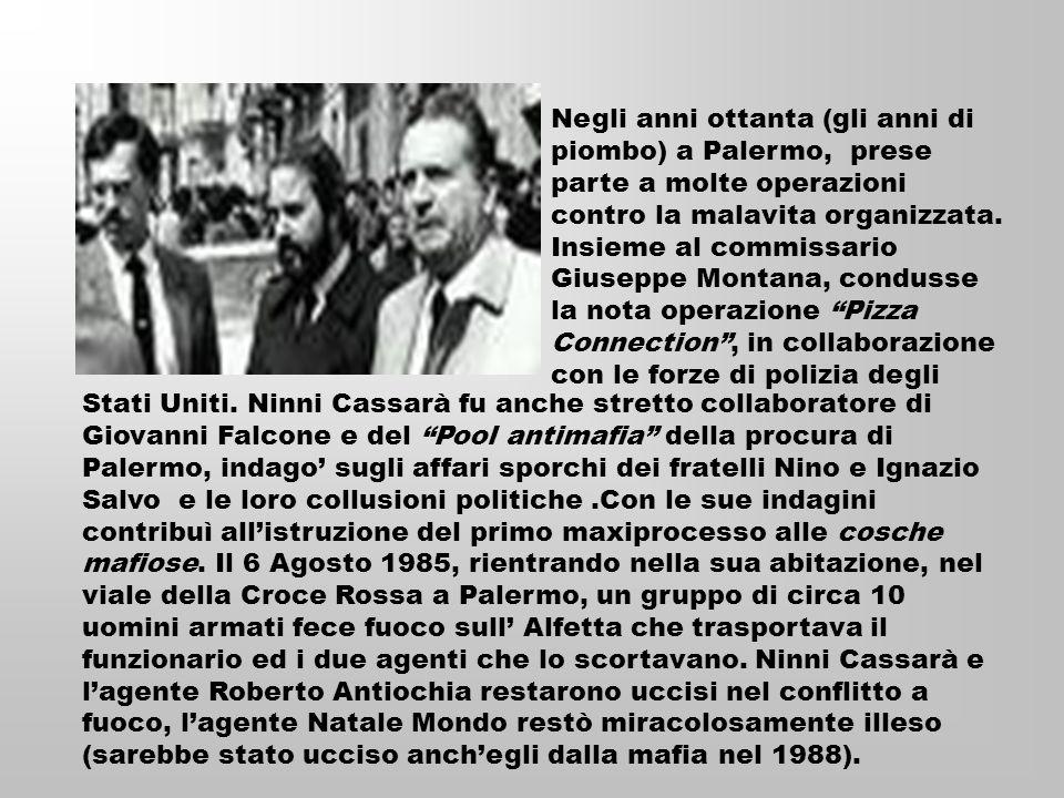 Negli anni ottanta (gli anni di piombo) a Palermo, prese parte a molte operazioni contro la malavita organizzata. Insieme al commissario Giuseppe Montana, condusse la nota operazione Pizza Connection , in collaborazione con le forze di polizia degli