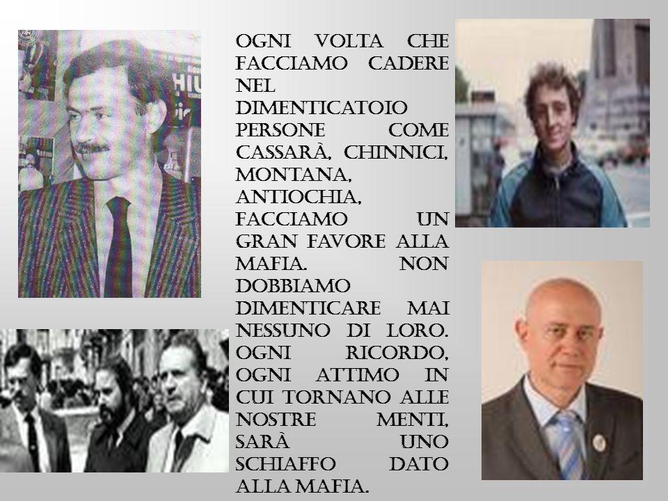 Ogni volta che facciamo cadere nel dimenticatoio persone come Cassarà, Chinnici, Montana, Antiochia, facciamo un gran favore alla mafia.