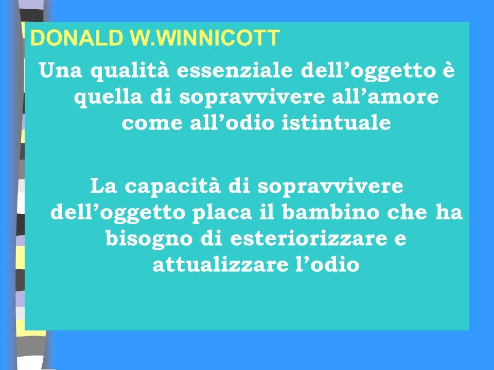 DONALD W.WINNICOTT Una qualità essenziale dell'oggetto è quella di sopravvivere all'amore come all'odio istintuale.