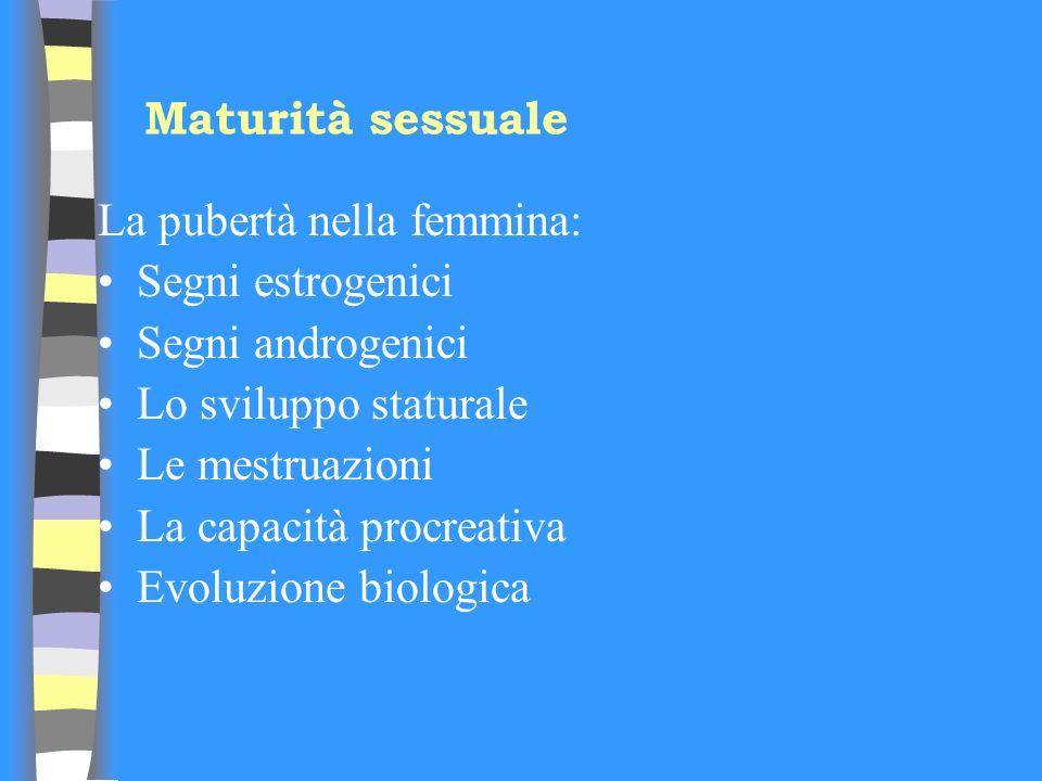 Maturità sessuale La pubertà nella femmina: Segni estrogenici. Segni androgenici. Lo sviluppo staturale.